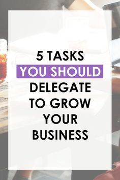 Learn The 5 Tasks You Need To Delegate Or Outsource So Can Focus On Growing