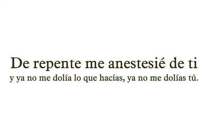 De repente me anestesié de ti ya no me dolía lo que hacías, ya no me dolías tú. #frases
