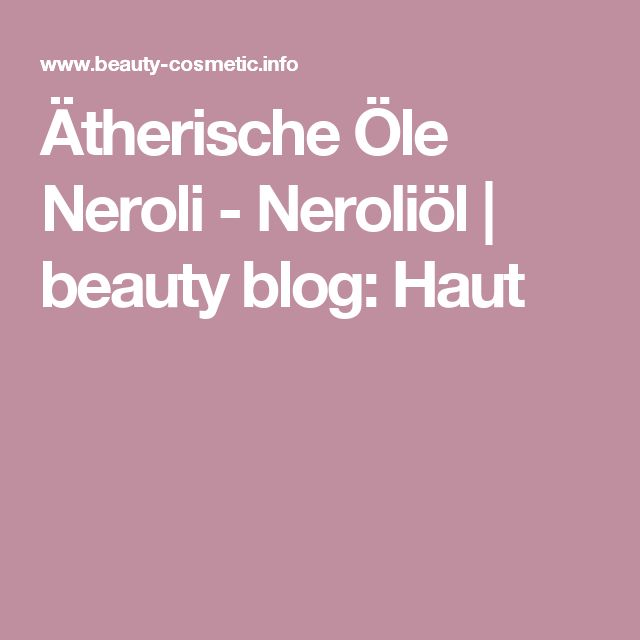 Ätherische Öle Neroli - Neroliöl | beauty blog: Haut