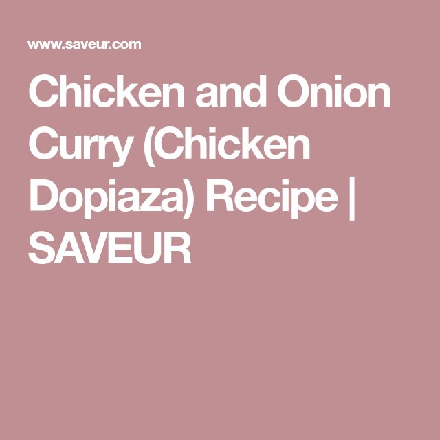 Chicken and Onion Curry (Chicken Dopiaza) Recipe | SAVEUR