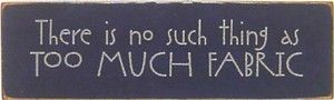 Primitive Gatherings - Sign-There is no such thing as too much fabric. (Powered by CubeCart)