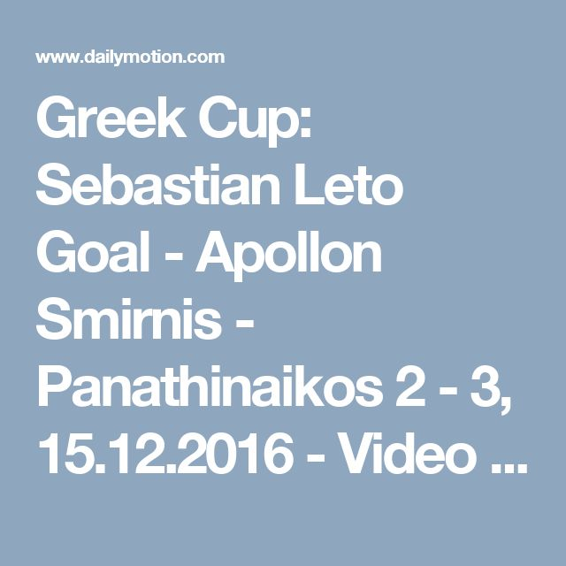 Greek Cup: Sebastian Leto Goal - Apollon Smirnis - Panathinaikos 2 - 3, 15.12.2016 - Video Dailymotion