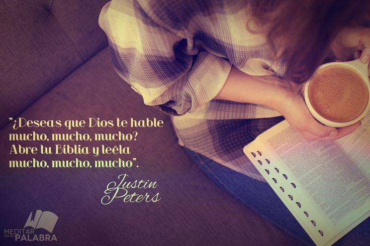 """¿Deseas que Dios te hable mucho, mucho, mucho? Abre tu Biblia y léela mucho, mucho, mucho"".   ~ Justin Peters."