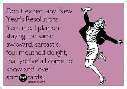 Don't expect any New Year's resolutions from me...