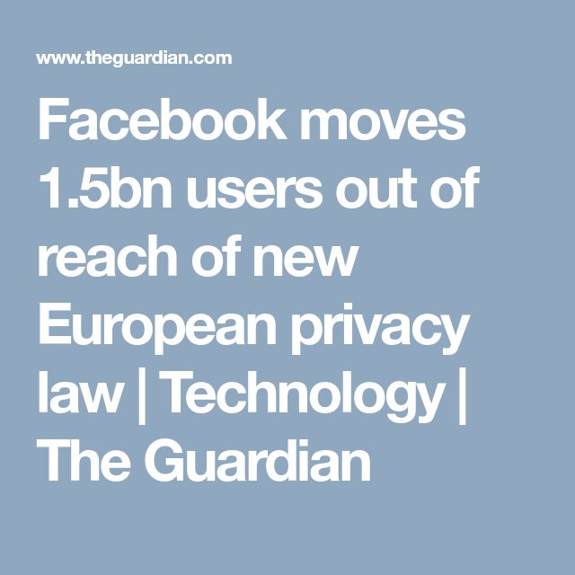 Facebook moves 1.5bn users out of reach of new European privacy law | Technology | The Guardian