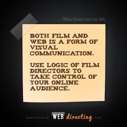 Web Directing tip #5:  Both film and web is a form of a visual communication. Use logic of film directors to take control of your online audience.  http://webdirecting.com/learn
