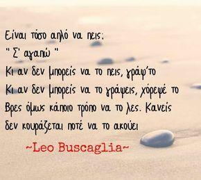 "Leo Buscaglia - Είναι τόσο απλό να πεις: ""Σ' αγαπώ"". Κι αν δεν μπορείς να το πεις, γράψ' το. Κι αν δεν μπορείς να το γράψεις, χόρεψέ το. Βρες όμως κάποιο τρόπο να το λες. Κανείς δεν κουράζεται ποτέ να το ακούει"