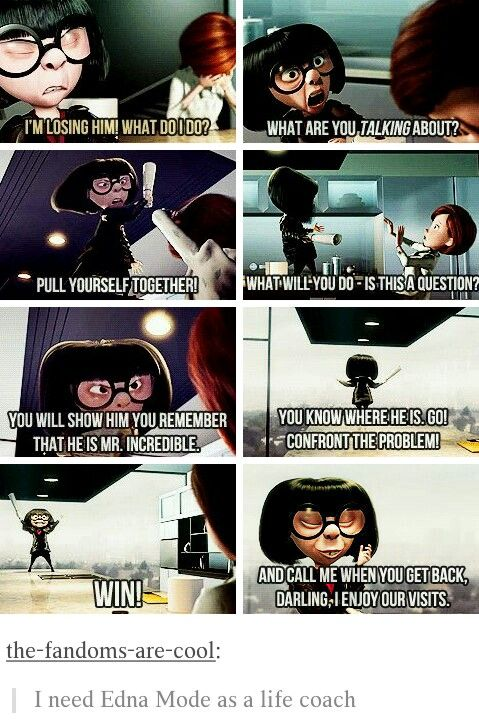 I am basically Edna Mode when I have people coming to me to complain about totally unimportant problems like how to talk to a boy or girl. I am like SPEAK