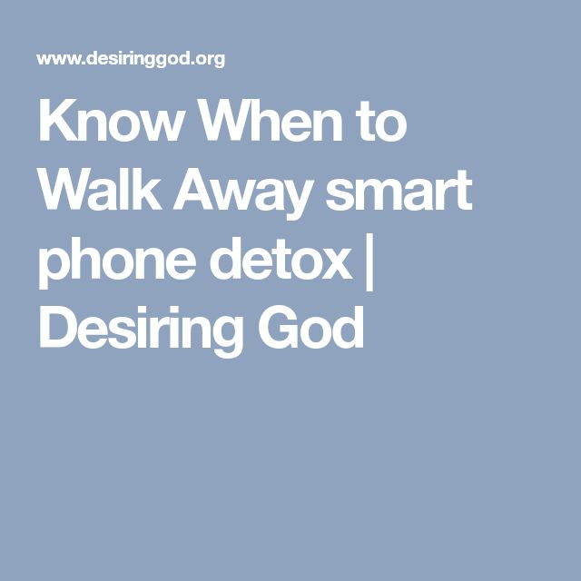 Know When to Walk Away smart phone detox | Desiring God