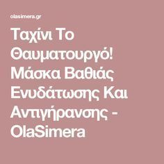Ταχίνι Το Θαυματουργό! Μάσκα Βαθιάς Ενυδάτωσης Και Αντιγήρανσης - OlaSimera