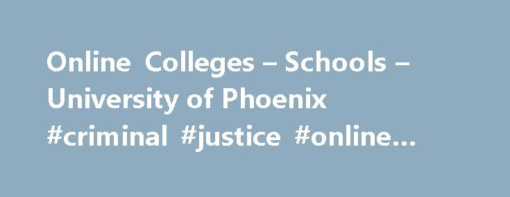 Online Colleges – Schools – University of Phoenix #criminal #justice #online #schools http://jamaica.nef2.com/online-colleges-schools-university-of-phoenix-criminal-justice-online-schools/  # Our schools and colleges Your education is our priority. Our academics help prioritize your goals. The courses you take at University of Phoenix are tailored to reflect our collaboration with companies in diverse sectors. Our faculty have extensive experience in their respective fields; they help you do…