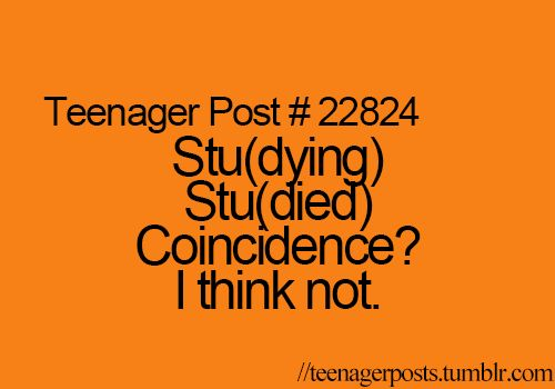 Teenager Post #22824 - Stu(dying); Stu(died). Coincidence? I think not.