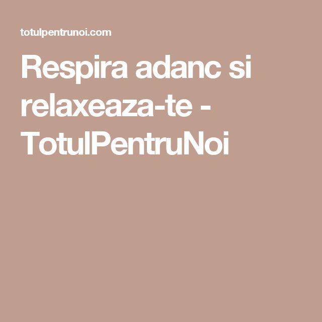 Respira adanc si relaxeaza-te - TotulPentruNoi