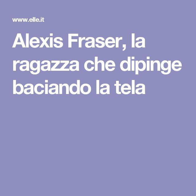 Alexis Fraser, la ragazza che dipinge baciando la tela