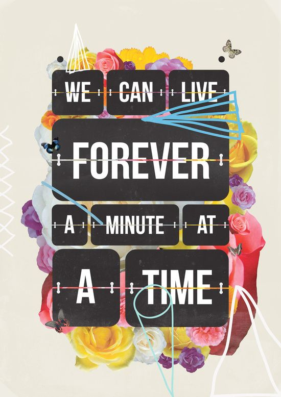 We can live forever a minute at a time https://society6.com/product/time-of-your-life_print?curator=themotivatedtype