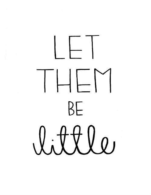 With the world going at such a fast pace these days, and everyone in such a hurry, let your kids be kids. Let them grow slowly and live, at their own pace. They are only small for such a short time, let them be.....