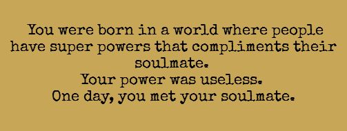 You were born in a world where people have superpowers that compliment their soulmate. Your power was useless. One day, you met your soulmate.