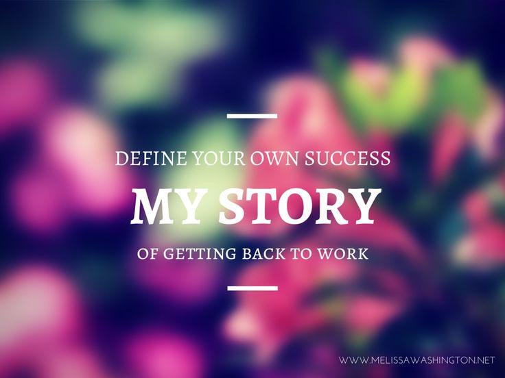 Define your Own Success. My story of getting back to work. http://getbacktowork.biz/melissa/
