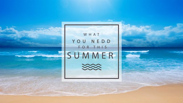 WHAT YOU NEED FOR THIS SUMMER