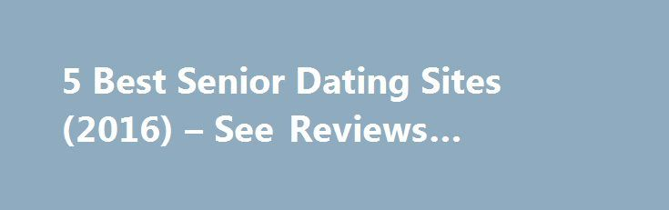 5 Best Senior Dating Sites (2016) – See Reviews #london #dating http://dating.remmont.com/5-best-senior-dating-sites-2016-see-reviews-london-dating/  #best free dating sites # Senior Dating » 2016's Best DatingAdvice.com is a free online resource that offers valuable content and comparison services to users. To keep this resource 100% free for users, we receive advertising compensation from the sites … Continue reading →