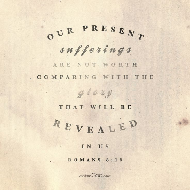 Our present sufferings are not worth comparing with the glory that will be revealed in us. -Romans 8:18
