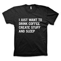 """""""I just want to drink coffee create stuff and sleep"""" T-Shirt. - $24"""