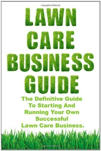 Lawn Care Business Guide: The Definitive Guide To Starting and Running Your Own Successful Lawn Care Business by Patrick Cash, http://www.amazon.com/dp/057800724X/ref=cm_sw_r_pi_dp_EVFVqb15QP17R