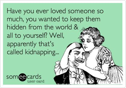 Have you ever loved someone so much, you wanted to keep them hidden from the world & all to yourself? Well, apparently that's called kidnapping...