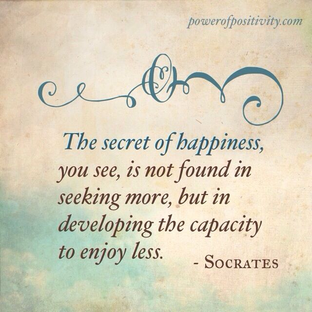 "Greek Philosophy: ""The secret of happiness, you see, is not found in seeking more, but in developing the capacity to enjoy less"" -Socrates"