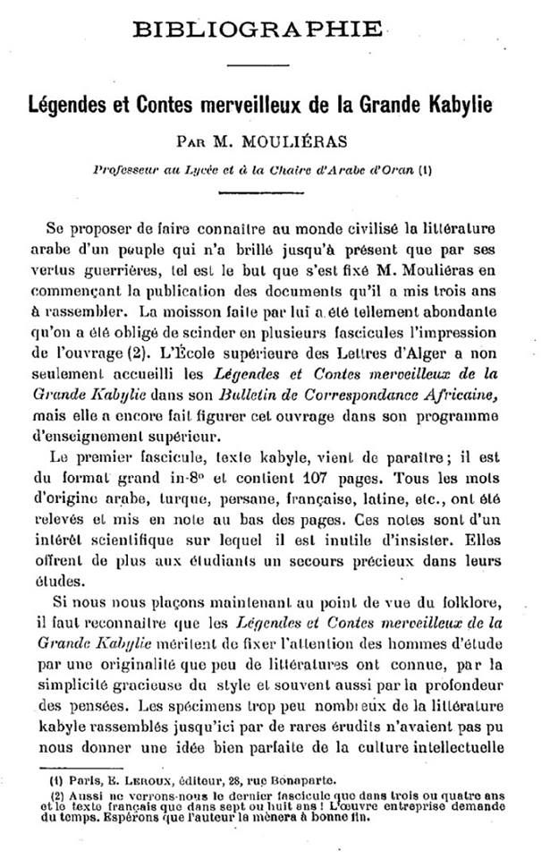 BIBLIOGRAPHIE Légendes et Contes merveilleux de la Grande Kabylie PAR M. MOU LIERAS Professeur au Lycée et à la Chaire d'Arabe d'Oran. Se proposer de faire connaître au monde civilisé la littérature arabe d'un pouple qui n'a brillé jusqu'à présent que par ses vertus guerrières, tel est le but que s'est fixé M. Mouliéras en commençant la publication des documents qu'il a mis trois ans à rassembler. La moisson faite par lui a.élé tellement abondante qu'on a été obligé de scinder en plusieurs…