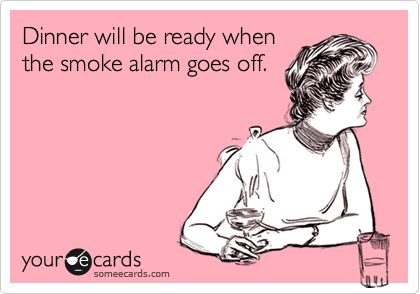 Dinner will be ready when the smoke alarm goes off. | Reminders Ecard | someecards.com