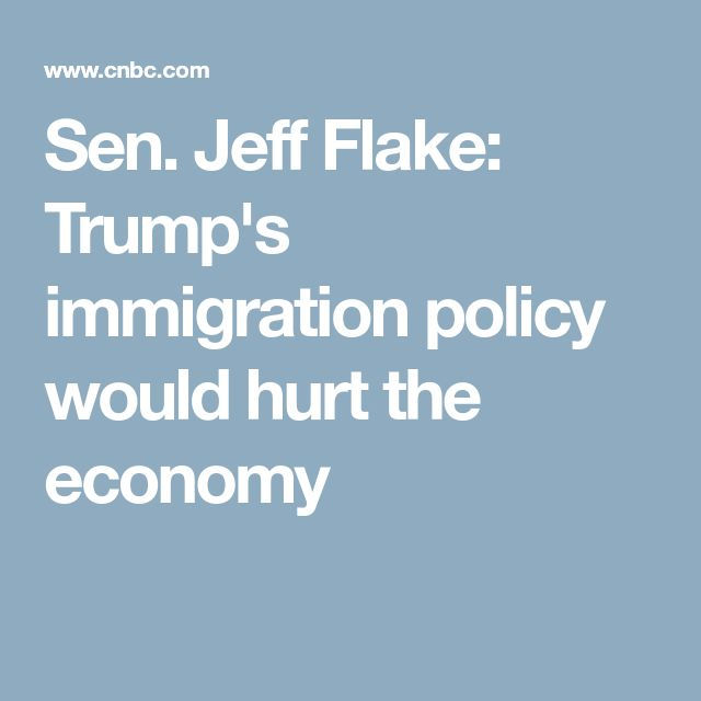 Sen. Jeff Flake: Trump's immigration policy would hurt the economy