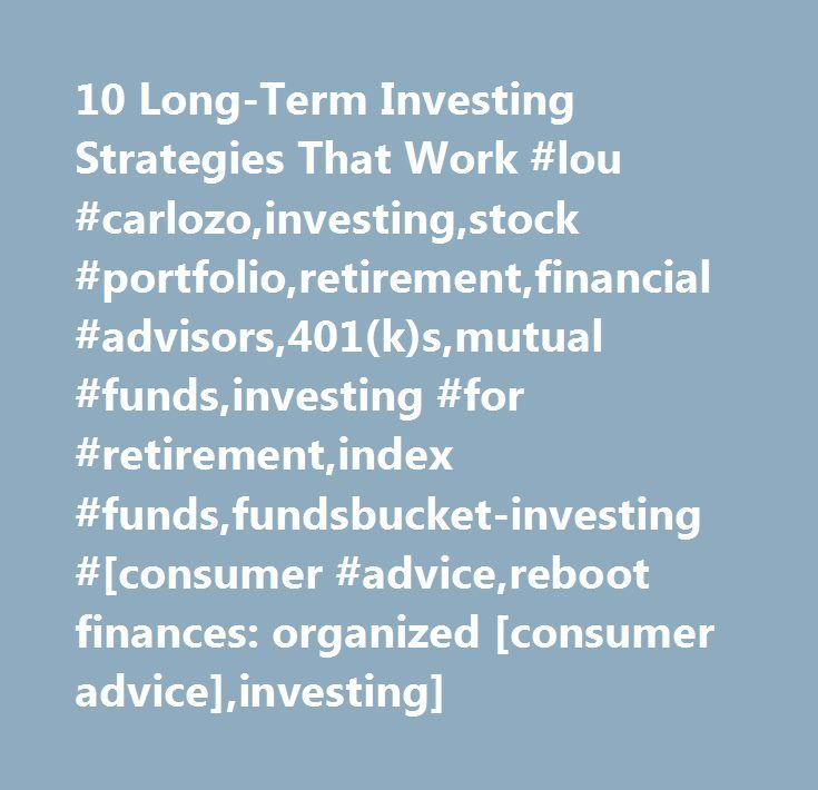 10 Long-Term Investing Strategies That Work #lou #carlozo,investing,stock #portfolio,retirement,financial #advisors,401(k)s,mutual #funds,investing #for #retirement,index #funds,fundsbucket-investing #[consumer #advice,reboot finances: organized [consumer advice],investing] http://dating.nef2.com/10-long-term-investing-strategies-that-work-lou-carlozoinvestingstock-portfolioretirementfinancial-advisors401ksmutual-fundsinvesting-for-retirementindex-fundsfundsbucket-investing/  # 10 Long-Term…