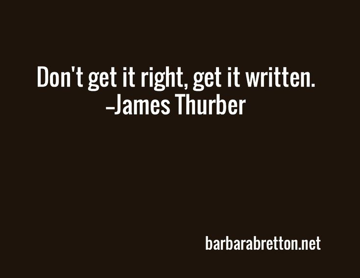 Don't get it right, get it written. --James Thurber