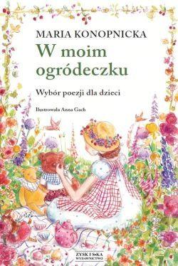 W moim ogródeczku autor: Maria Konopnicka, ilustracje: Anna Groch