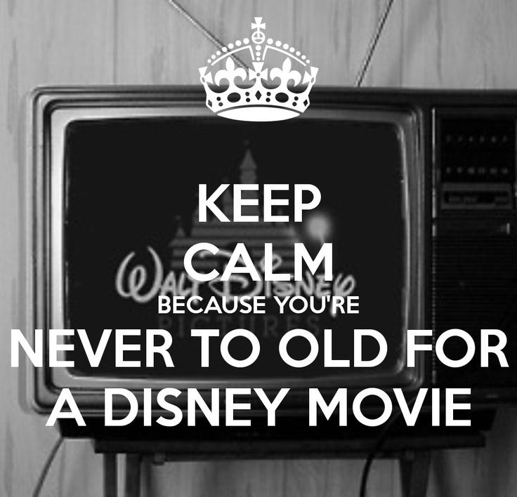 KEEP CALM BECAUSE YOU'RE NEVER TO OLD FOR A DISNEY MOVIEhttp://media-cache-ec2.pinimg.com/192x/c4/96/a7/c496a7efd13366191e21591139ddd397.jpg