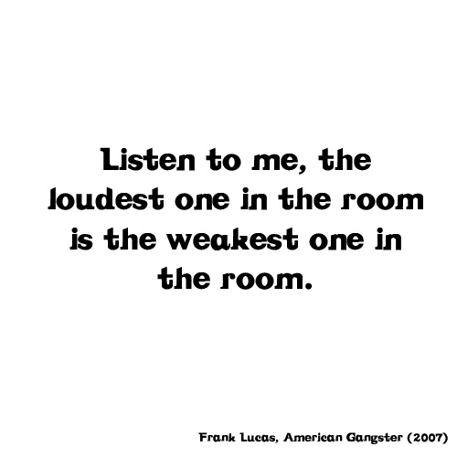 """""""Listen to me, the loudest one in the room is the weakest one in the room."""" Frank Lucas, American Gangster (2007)"""