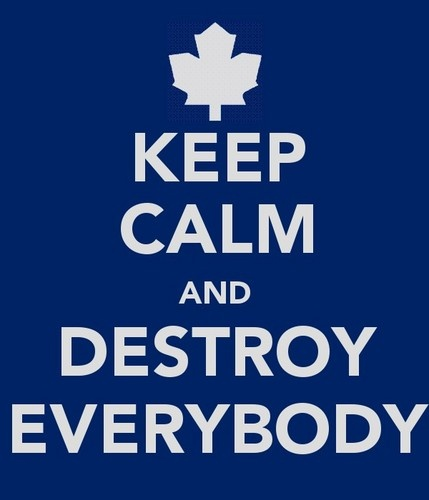 Keep Calm and Destroy Everybody / Maple Leafs TOR