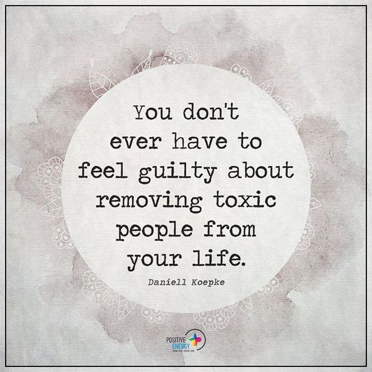 You Dont Ever Have To Feel Guilty About Removing Toxic People From Your Life