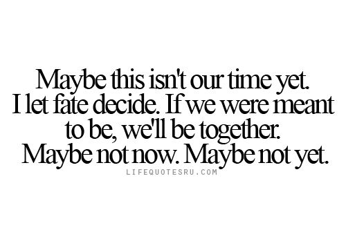 Life Quotes Ru: Maybe this isn't our time yet. I let fate decide. If we were meant to be, we'll be together. Maybe not now. Maybe not yet.  Visit lifequotesru.com for Life Quotes, Quotes on Life, Life Lesson for Girls, Quotes about Living Life, and Best Life Quotes.