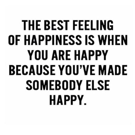 The best feeling of happiness is when you are happy because you've made somebody else happy.