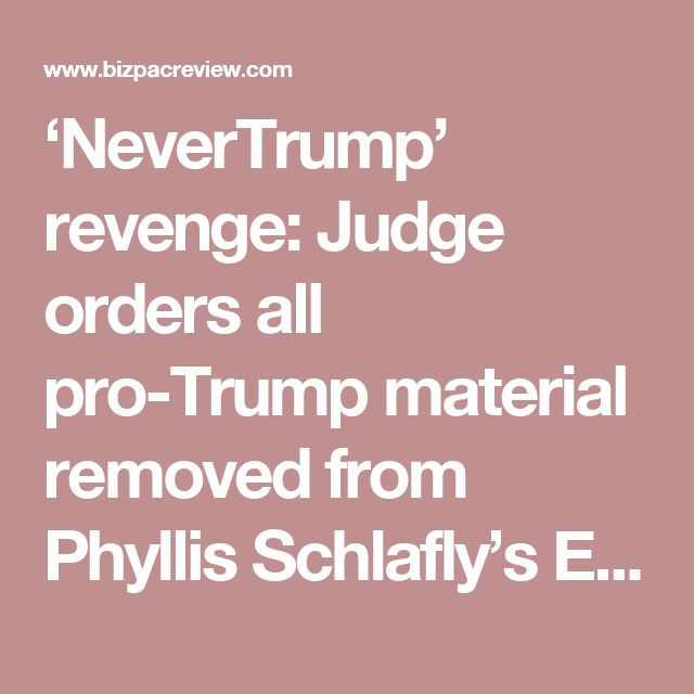 'NeverTrump' revenge: Judge orders all pro-Trump material removed from Phyllis Schlafly's Eagle Forum | BizPac Review