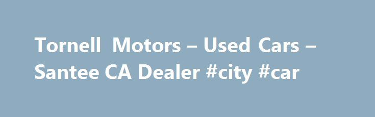 Tornell Motors – Used Cars – Santee CA Dealer #city #car http://pakistan.remmont.com/tornell-motors-used-cars-santee-ca-dealer-city-car/  #used cars san diego # Tornell Motors – Santee CA, 92071 Tornell Motors 10559 Prospect Ave. Santee, Ca. 92071 Phone 619-726-0644. We serve the San Diego Ca. Southern California. We sell used Cars & Trucks, Motor Cycles, Bikes ATV, boats, BMW, Chevrolet, Chrysler, Buick, Dodge, Jeep, Mercedes, Ford, GMC, Hummer, Honda, Hyundai, Infiniti, jaguar, Lexus…