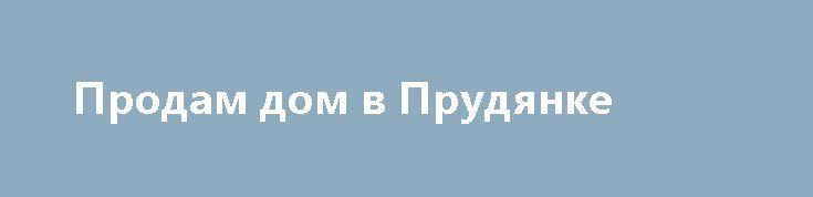 Продам дом в Прудянке http://brandar.net/ru/a/ad/prodam-dom-v-prudianke-2/  Дом 1970 г. общая 65, жилая 48, h=2,85 в доме 4 комнаты+ кухня, газ место под с\узел ,есть  л\кухня, п\погреб, сарай, участок 10 соток до  ж\д школа, садик ,аптека, базар, магазины 5 минут.