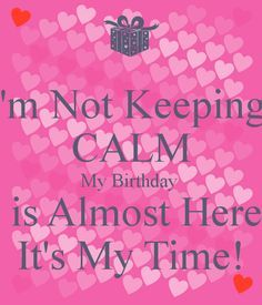 I'm Not Keeping  CALM My Birthday   is Almost Here It's My Time!
