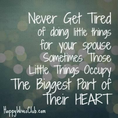 TEXT:  Never get tired of doing little things for your spouse sometimes those little things occupy the biggest part of their heart.
