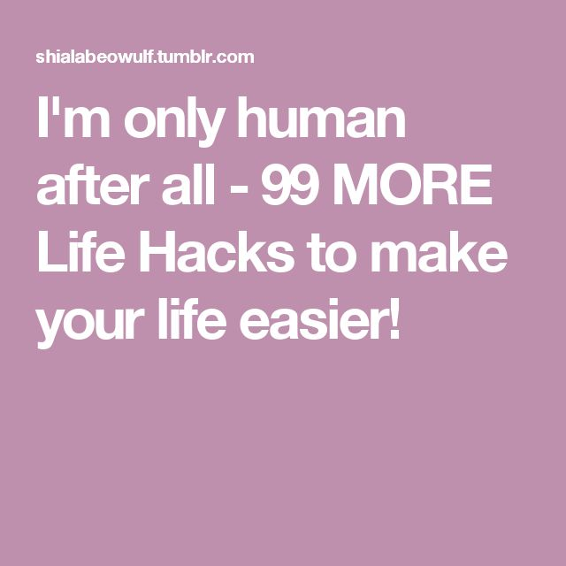 I'm only human after all - 99 MORE Life Hacks to make your life easier!