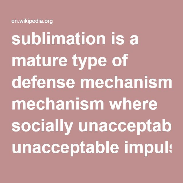 Sublimation-- is a mature type of defense mechanism where socially unacceptable impulses or idealizations are unconsciously transformed into socially acceptable actions or behavior, possibly resulting in a long-term conversion of the initial impulse. Sigmund Freud believed that sublimation was a sign of maturity (indeed, of civilization), allowing people to function normally in culturally acceptable ways. He defined sublimation as the process of deflecting sexual instincts into acts of…