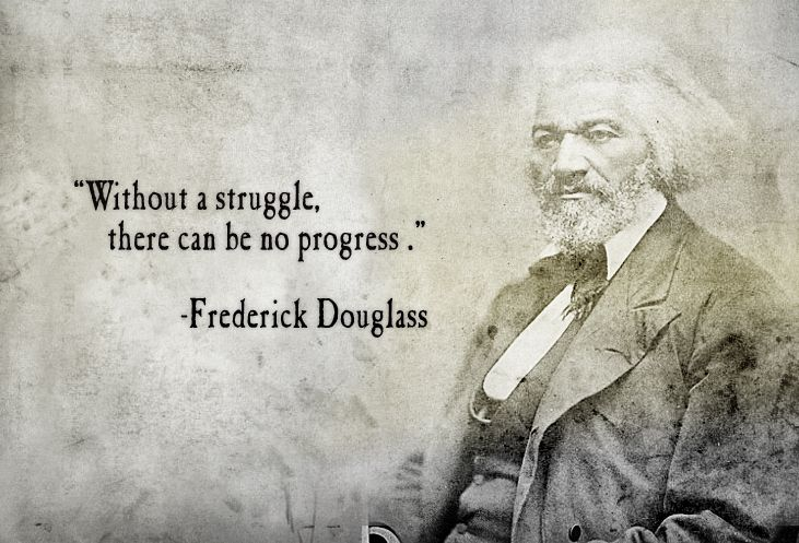 Without a struggle there can be no progress - Frederick Douglas