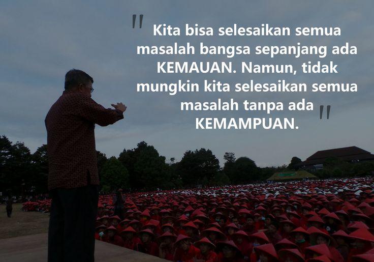 """""""Kita bisa selesaikan semua masalah bangsa sepanjang ada KEMAUAN. Namun, tidak mungkin kita selesaikan semua masalah tanpa ada KEMAMPUAN."""" - Jusuf Kalla"""